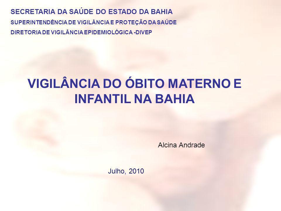 VIGILÂNCIA DO ÓBITO MATERNO E INFANTIL NA BAHIA SECRETARIA DA SAÚDE DO ESTADO DA BAHIA SUPERINTENDÊNCIA DE VIGILÂNCIA E PROTEÇÃO DA SAÚDE DIRETORIA DE VIGILÂNCIA EPIDEMIOLÓGICA -DIVEP Julho, 2010 Alcina Andrade