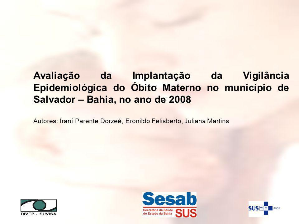 Avaliação da Implantação da Vigilância Epidemiológica do Óbito Materno no município de Salvador – Bahia, no ano de 2008 Autores: Iraní Parente Dorzeé, Eronildo Felisberto, Juliana Martins