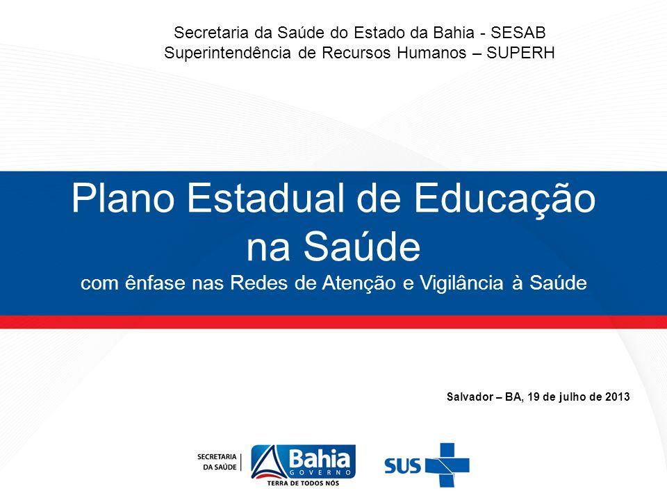 Salvador – BA, 19 de julho de 2013 Plano Estadual de Educação na Saúde com ênfase nas Redes de Atenção e Vigilância à Saúde Secretaria da Saúde do Estado da Bahia - SESAB Superintendência de Recursos Humanos – SUPERH