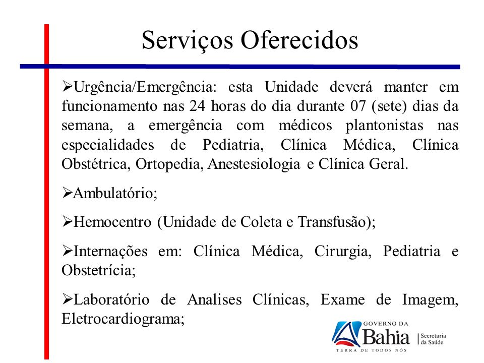 Serviços Oferecidos Urgência/Emergência: esta Unidade deverá manter em funcionamento nas 24 horas do dia durante 07 (sete) dias da semana, a emergência com médicos plantonistas nas especialidades de Pediatria, Clínica Médica, Clínica Obstétrica, Ortopedia, Anestesiologia e Clínica Geral.