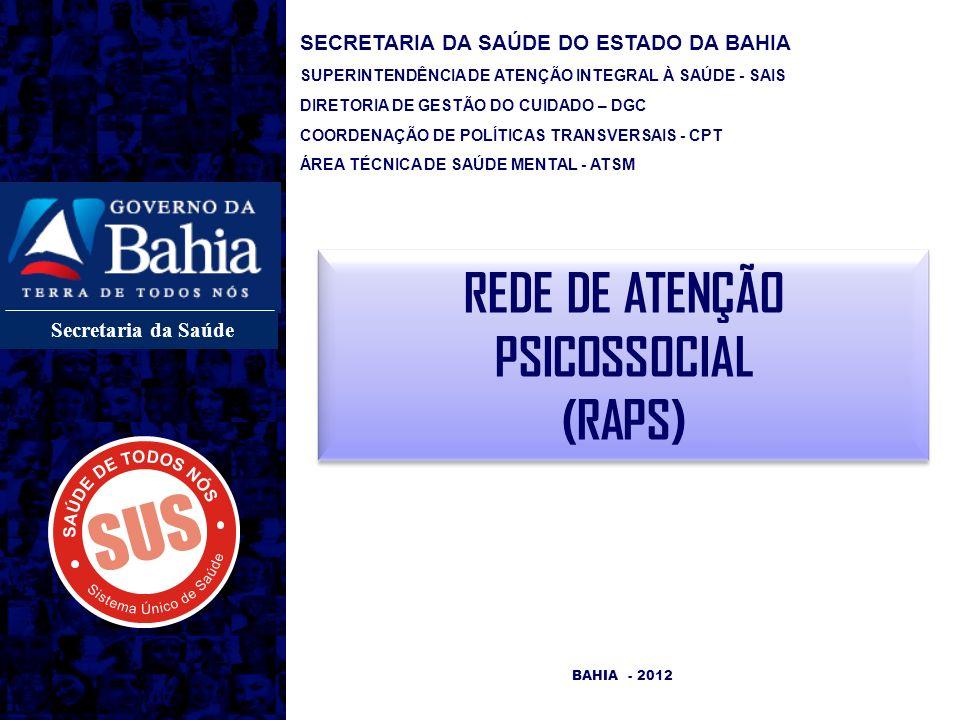 Secretaria da Saúde REDE DE ATENÇÃO PSICOSSOCIAL (RAPS) BAHIA - 2012 SECRETARIA DA SAÚDE DO ESTADO DA BAHIA SUPERINTENDÊNCIA DE ATENÇÃO INTEGRAL À SAÚDE - SAIS DIRETORIA DE GESTÃO DO CUIDADO – DGC COORDENAÇÃO DE POLÍTICAS TRANSVERSAIS - CPT ÁREA TÉCNICA DE SAÚDE MENTAL - ATSM