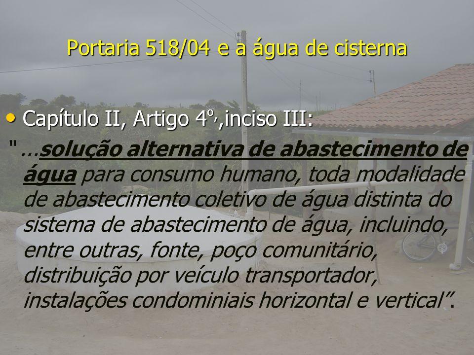 Portaria 518/04 e a água de cisterna Capítulo II, Artigo 4 º,,inciso III: Capítulo II, Artigo 4 º,,inciso III:...solução alternativa de abastecimento