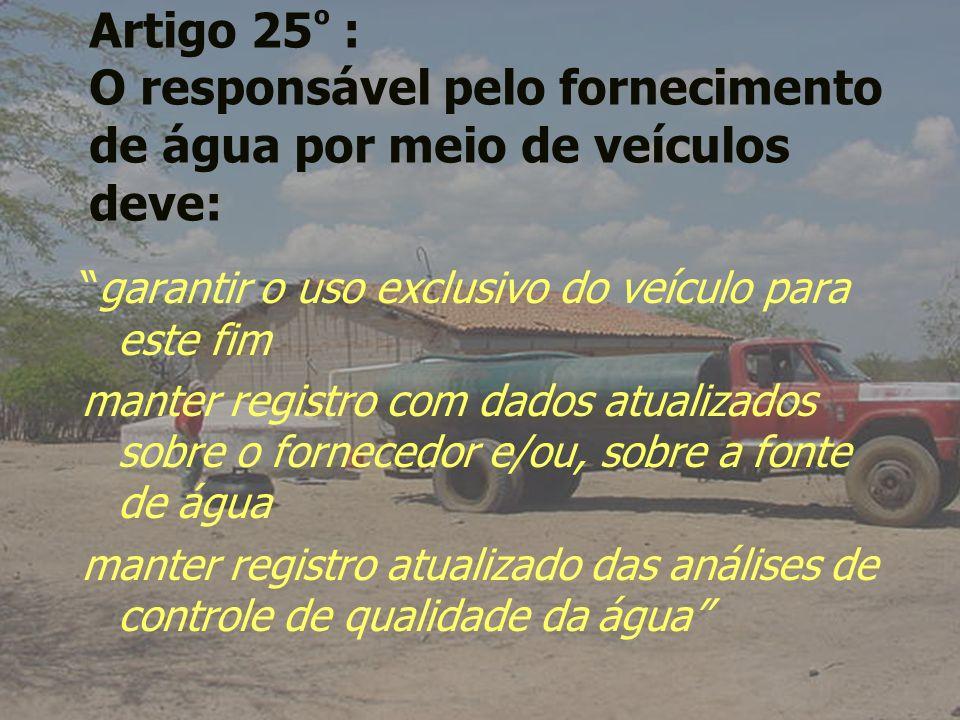 Artigo 25 º : O responsável pelo fornecimento de água por meio de veículos deve: garantir o uso exclusivo do veículo para este fim manter registro com