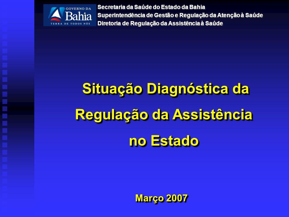Março 2007 Situação Diagnóstica da Regulação da Assistência no Estado Situação Diagnóstica da Regulação da Assistência no Estado Secretaria da Saúde do Estado da Bahia Superintendência de Gestão e Regulação da Atenção à Saúde Diretoria de Regulação da Assistência à Saúde Secretaria da Saúde do Estado da Bahia Superintendência de Gestão e Regulação da Atenção à Saúde Diretoria de Regulação da Assistência à Saúde