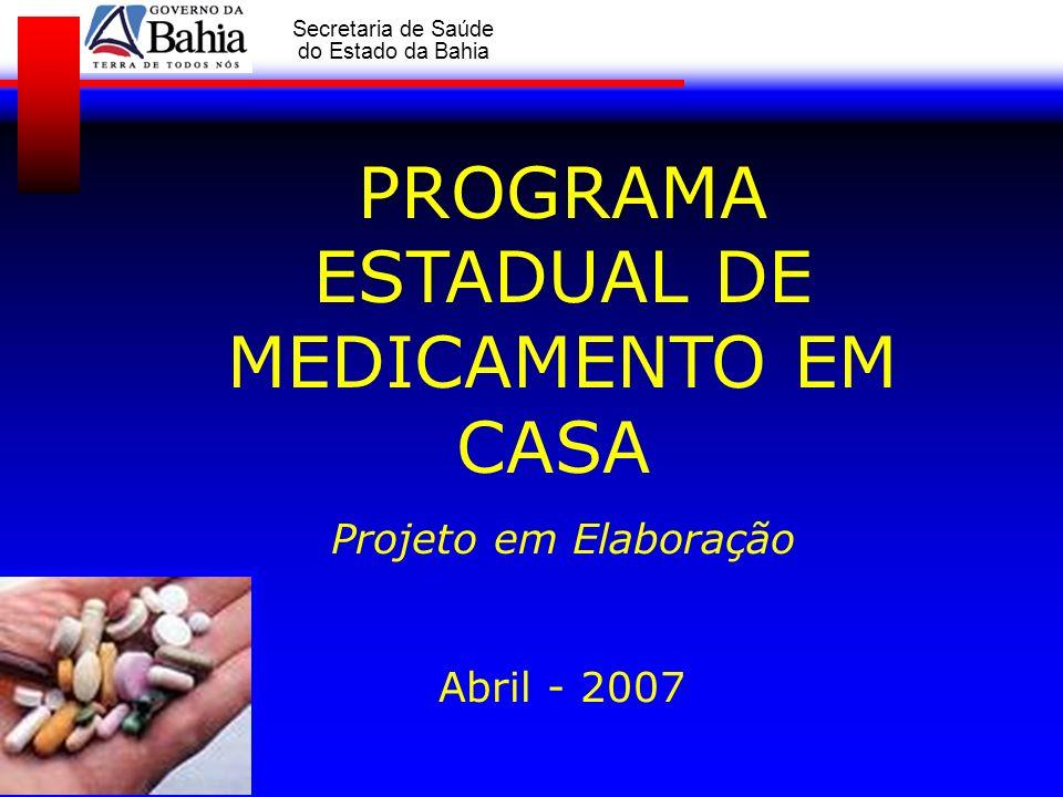 GOVERNO DA BAHIA Secretaria de Saúde do Estado da Bahia PROGRAMA ESTADUAL DE MEDICAMENTO EM CASA Projeto em Elaboração Abril - 2007