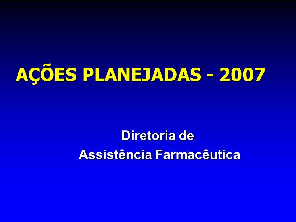 AÇÕES PLANEJADAS - 2007 Diretoria de Assistência Farmacêutica Assistência Farmacêutica