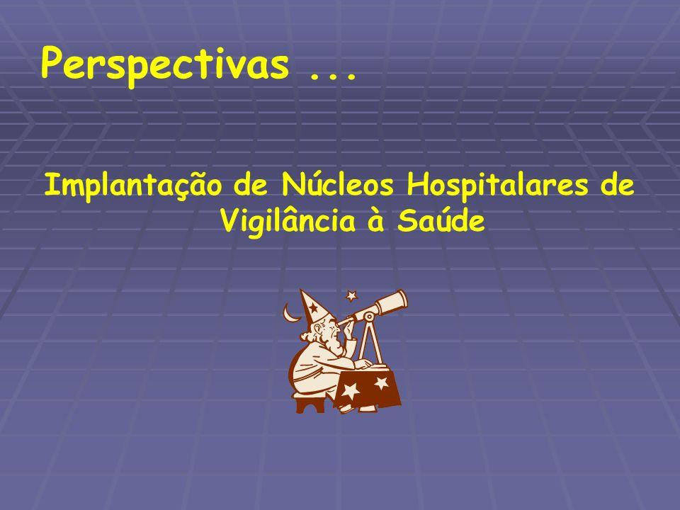 Perspectivas... Implantação de Núcleos Hospitalares de Vigilância à Saúde