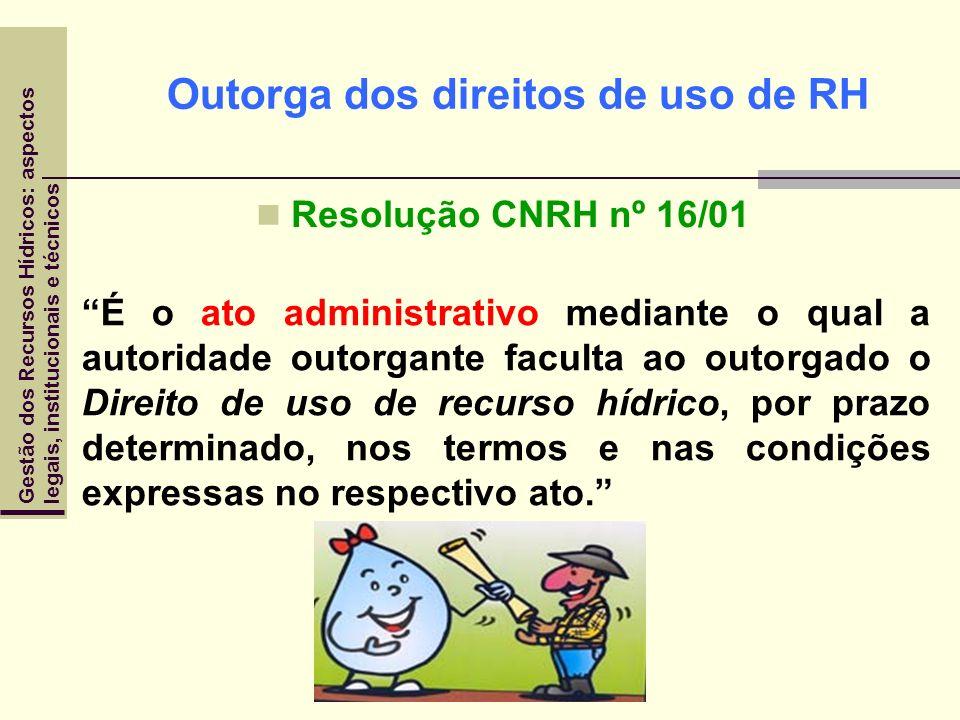 Outorga dos direitos de uso de RH Resolução CNRH nº 16/01 É o ato administrativo mediante o qual a autoridade outorgante faculta ao outorgado o Direit