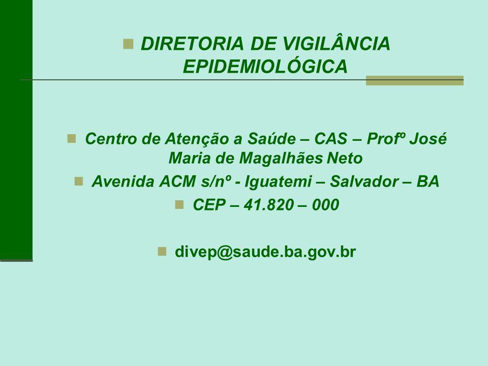 DIRETORIA DE VIGILÂNCIA EPIDEMIOLÓGICA Centro de Atenção a Saúde – CAS – Profº José Maria de Magalhães Neto Avenida ACM s/nº - Iguatemi – Salvador – B