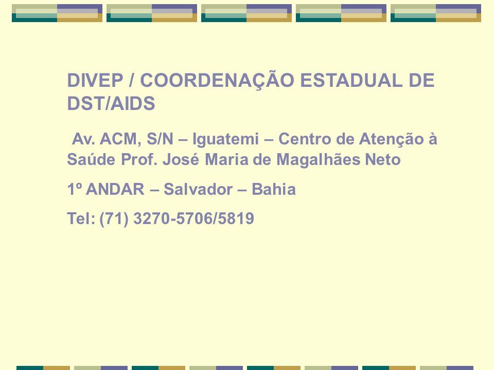 DIVEP / COORDENAÇÃO ESTADUAL DE DST/AIDS Av.ACM, S/N – Iguatemi – Centro de Atenção à Saúde Prof.