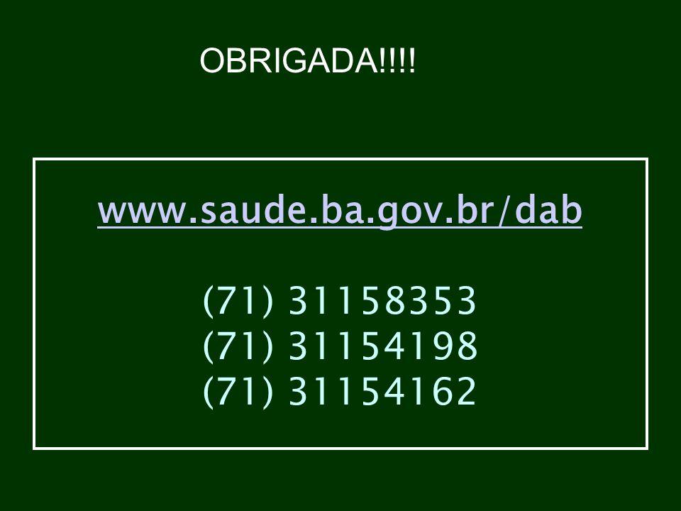 www.saude.ba.gov.br/dab www.saude.ba.gov.br/dab (71) 31158353 (71) 31154198 (71) 31154162 OBRIGADA!!!!