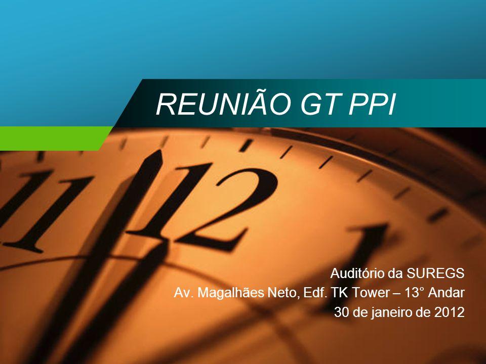 REUNIÃO GT PPI Auditório da SUREGS Av. Magalhães Neto, Edf. TK Tower – 13° Andar 30 de janeiro de 2012