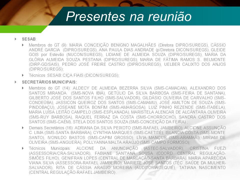 Presentes na reunião SESAB: Membros do GT (9): MARIA CONCEIÇÃO BENIGNO MAGALHÃES (Diretora DIPRO/SUREGS), CÁSSIO ANDRÉ GARCIA (DIPRO/SUREGS), ANA PAUL