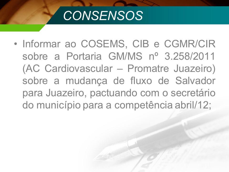 CONSENSOS Informar ao COSEMS, CIB e CGMR/CIR sobre a Portaria GM/MS nº 3.258/2011 (AC Cardiovascular – Promatre Juazeiro) sobre a mudança de fluxo de