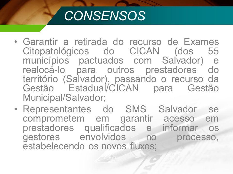 CONSENSOS Garantir a retirada do recurso de Exames Citopatológicos do CICAN (dos 55 municípios pactuados com Salvador) e realocá-lo para outros presta