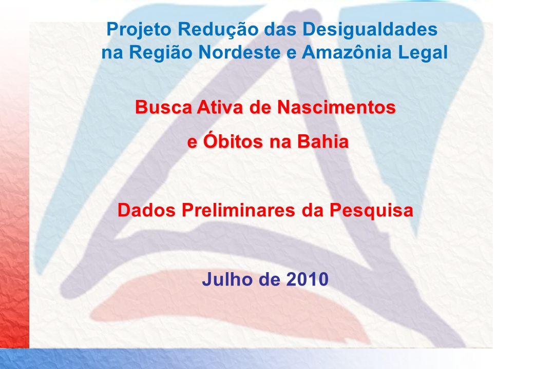 Busca Ativa de Nascimentos e Óbitos na Bahia e Óbitos na Bahia Dados Preliminares da Pesquisa Julho de 2010 Projeto Redução das Desigualdades na Regiã