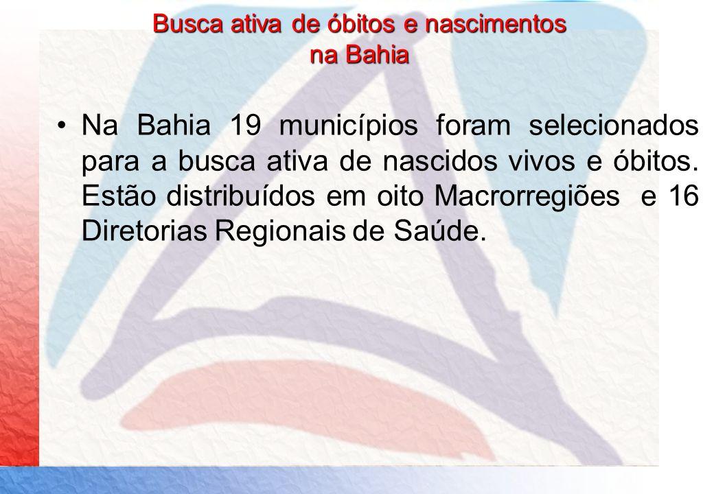 Busca ativa de óbitos e nascimentos na Bahia Na Bahia 19 municípios foram selecionados para a busca ativa de nascidos vivos e óbitos. Estão distribuíd