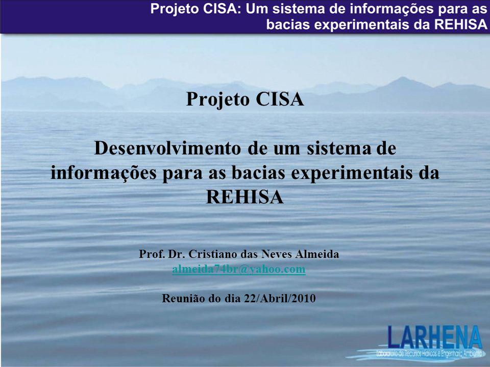 Projeto CISA Desenvolvimento de um sistema de informações para as bacias experimentais da REHISA Prof. Dr. Cristiano das Neves Almeida almeida74br@yah