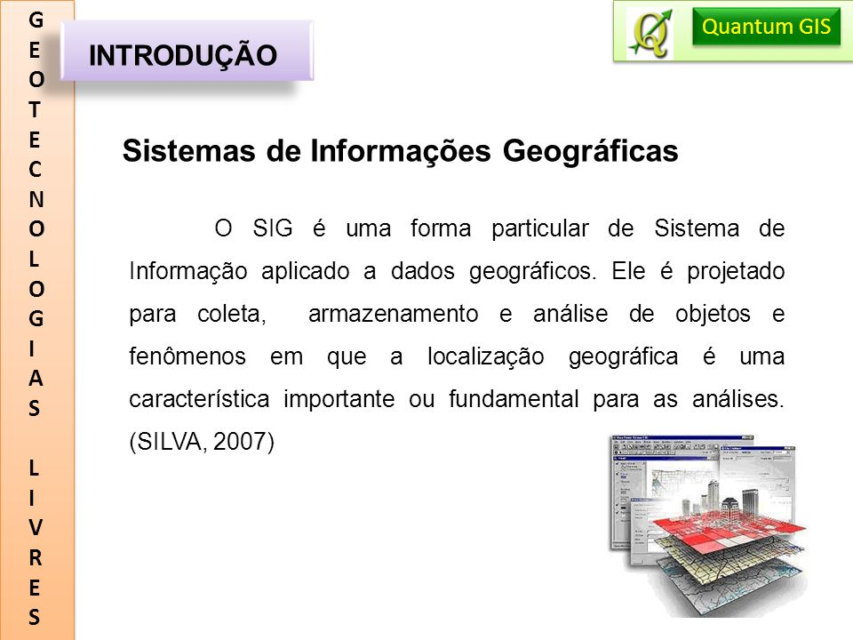 GEOTECNOLOGIASLIVRESGEOTECNOLOGIASLIVRES INTRODUÇÃO Quantum GIS O Quantum Gis é um sistema de informações geográficas (SIG) multi-plataforma open source, ou seja, livre e gratuito, que permite a visualização e a criação de mapas no computador, suportando dados vetoriais, raster (incluindo os ESRI shapefiles e os ficheiros Geotiff) e vários tipos de bases de dados.