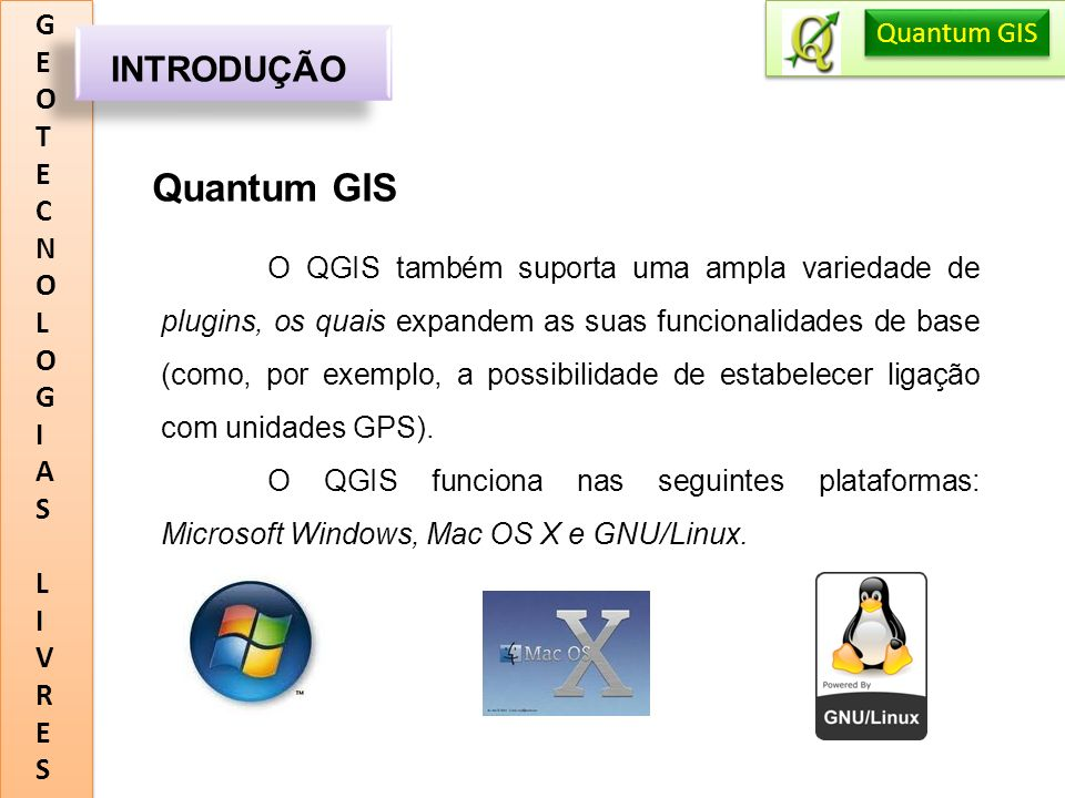 GEOTECNOLOGIASLIVRESGEOTECNOLOGIASLIVRES INTRODUÇÃO Quantum GIS O QGIS também suporta uma ampla variedade de plugins, os quais expandem as suas funcio