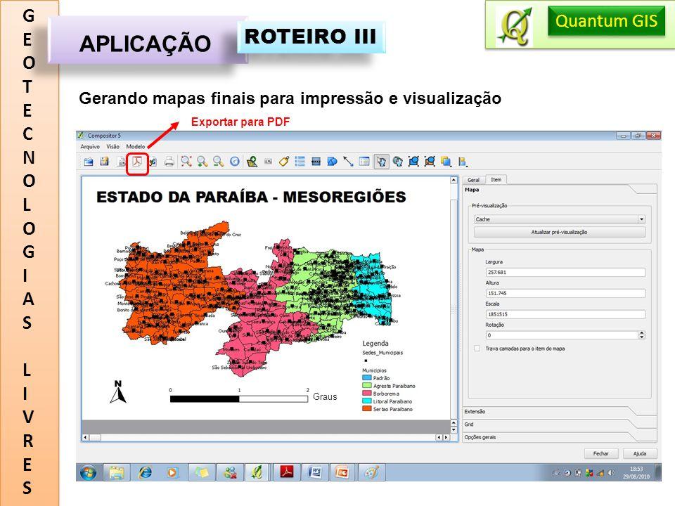GEOTECNOLOGIASLIVRESGEOTECNOLOGIASLIVRES APLICAÇÃO Quantum GIS ROTEIRO III Gerando mapas finais para impressão e visualização Graus Exportar para PDF