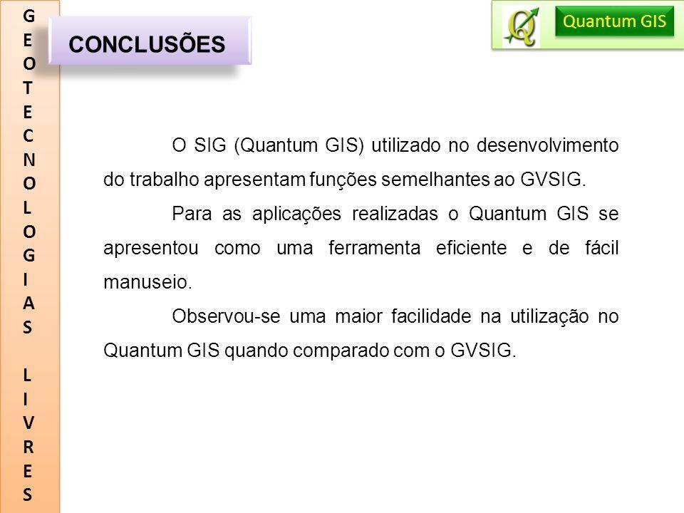 GEOTECNOLOGIASLIVRESGEOTECNOLOGIASLIVRES CONCLUSÕES Quantum GIS O SIG (Quantum GIS) utilizado no desenvolvimento do trabalho apresentam funções semelh