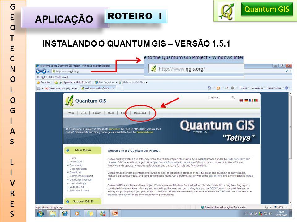 GEOTECNOLOGIASLIVRESGEOTECNOLOGIASLIVRES APLICAÇÃO Quantum GIS ROTEIRO I INSTALANDO O QUANTUM GIS – VERSÃO 1.5.1