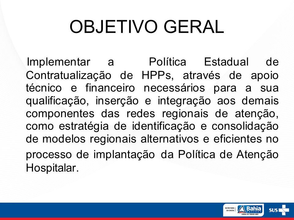 OBJETIVO GERAL Implementar a Política Estadual de Contratualização de HPPs, através de apoio técnico e financeiro necessários para a sua qualificação,