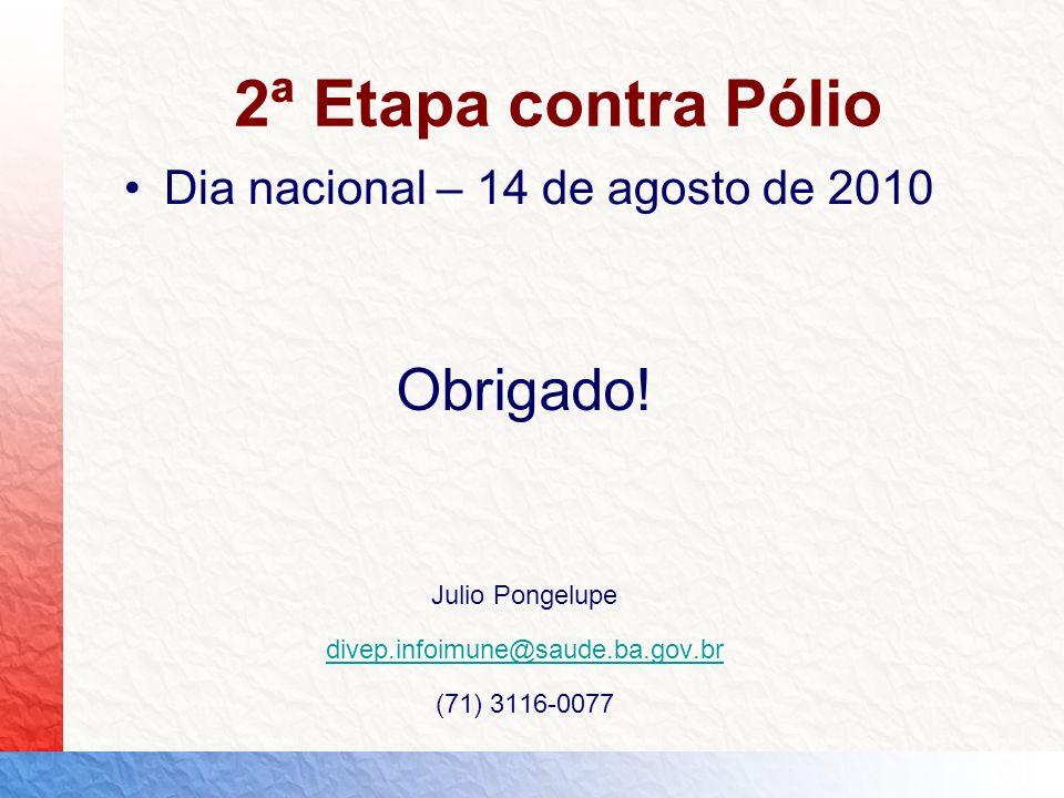 2ª Etapa contra Pólio Dia nacional – 14 de agosto de 2010 Obrigado! Julio Pongelupe divep.infoimune@saude.ba.gov.br (71) 3116-0077