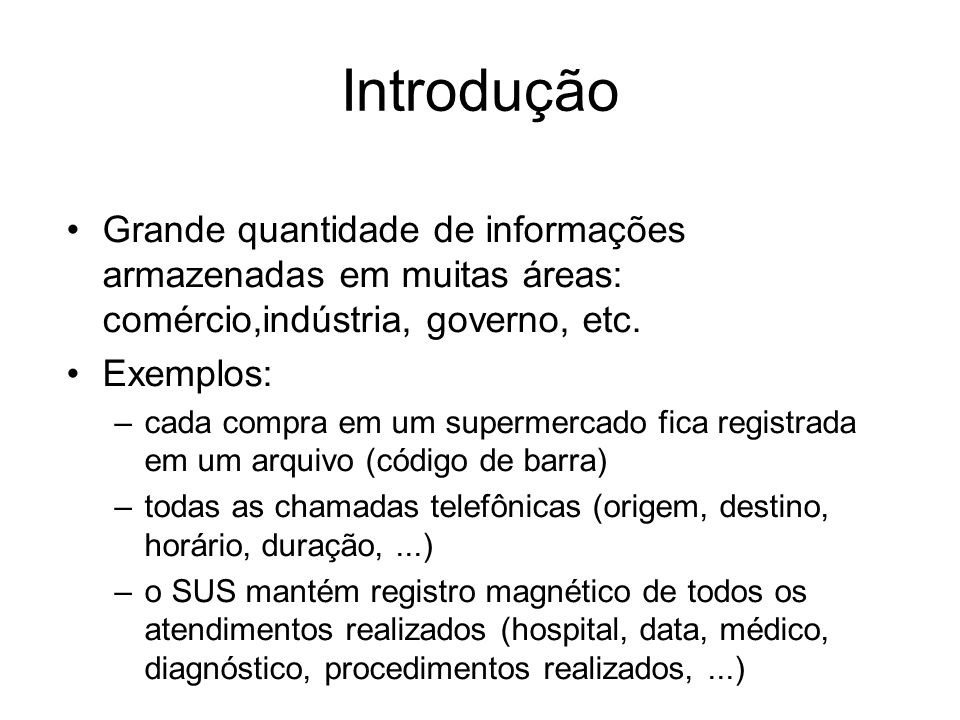 Introdução Grande quantidade de informações armazenadas em muitas áreas: comércio,indústria, governo, etc. Exemplos: –cada compra em um supermercado f