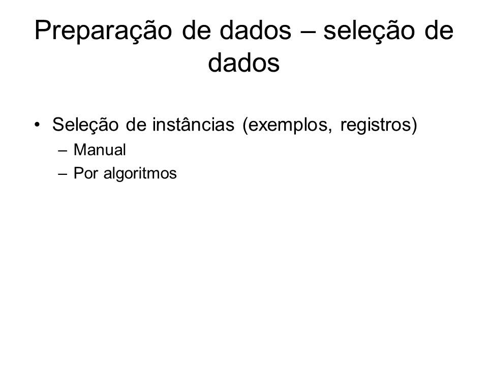 Preparação de dados – seleção de dados Seleção de instâncias (exemplos, registros) –Manual –Por algoritmos