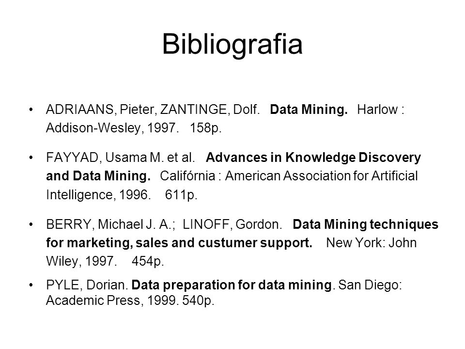 ADRIAANS, Pieter, ZANTINGE, Dolf. Data Mining. Harlow : Addison-Wesley, 1997. 158p. FAYYAD, Usama M. et al. Advances in Knowledge Discovery and Data M