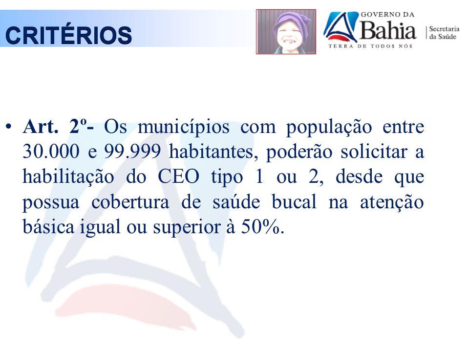 CRITÉRIOS Art. 2º- Os municípios com população entre 30.000 e 99.999 habitantes, poderão solicitar a habilitação do CEO tipo 1 ou 2, desde que possua