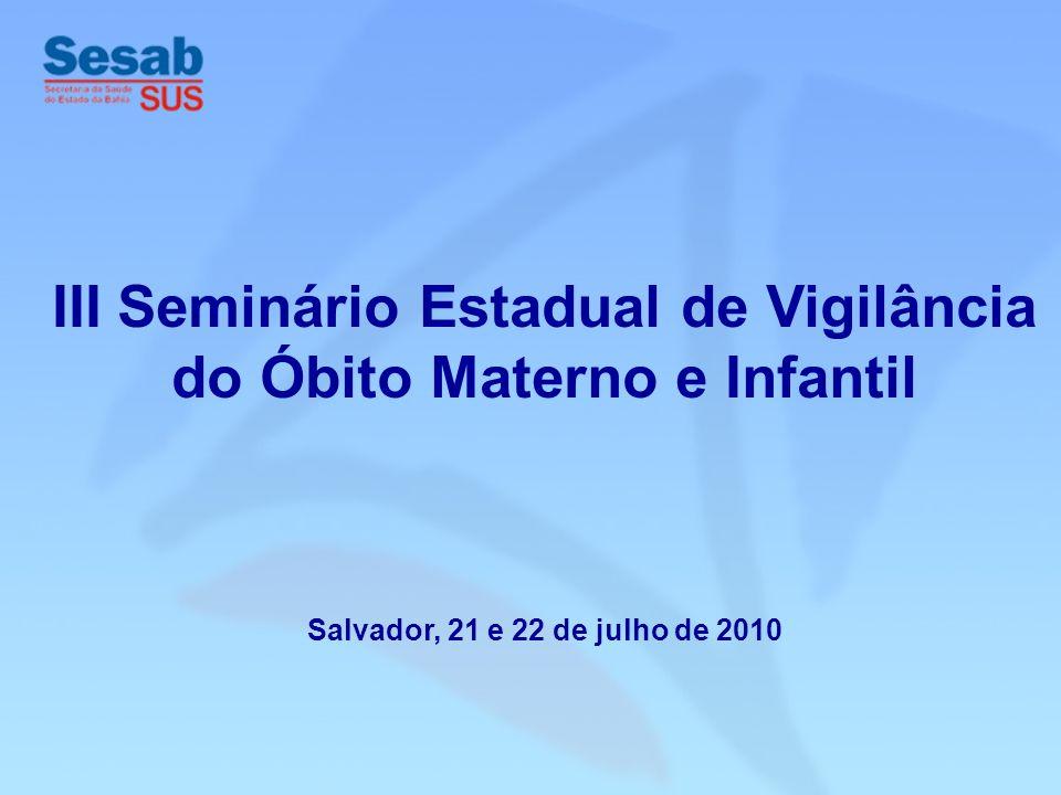 III Seminário Estadual de Vigilância do Óbito Materno e Infantil Salvador, 21 e 22 de julho de 2010