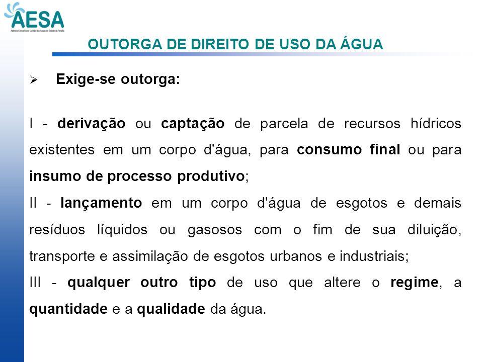 OUTORGA DE DIREITO DE USO DA ÁGUA Exige-se outorga: I - derivação ou captação de parcela de recursos hídricos existentes em um corpo d'água, para cons