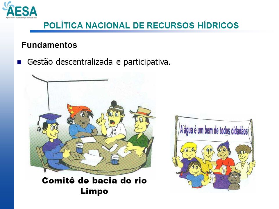 POLÍTICA NACIONAL DE RECURSOS HÍDRICOS Fundamentos Gestão descentralizada e participativa. Comitê de bacia do rio Limpo
