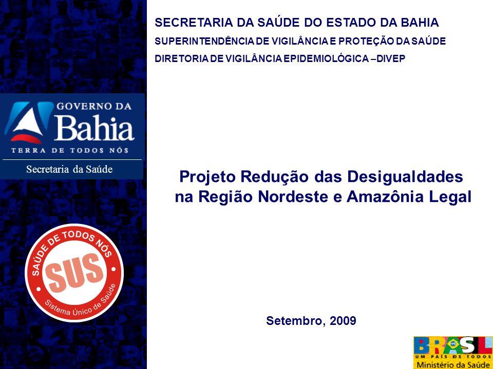 Secretaria da Saúde SECRETARIA DA SAÚDE DO ESTADO DA BAHIA SUPERINTENDÊNCIA DE VIGILÂNCIA E PROTEÇÃO DA SAÚDE DIRETORIA DE VIGILÂNCIA EPIDEMIOLÓGICA –DIVEP Setembro, 2009 Projeto Redução das Desigualdades na Região Nordeste e Amazônia Legal