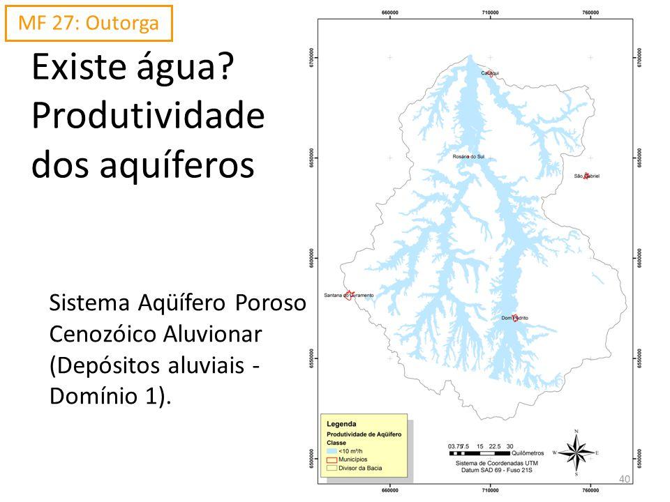 Existe água? Produtividade dos aquíferos Sistema Aqüífero Poroso Cenozóico Aluvionar (Depósitos aluviais - Domínio 1). MF 27: Outorga 40