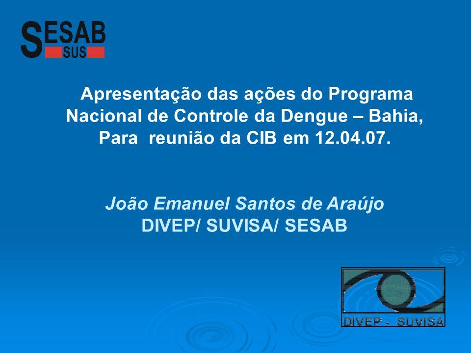 Apresentação das ações do Programa Nacional de Controle da Dengue – Bahia, Para reunião da CIB em 12.04.07. João Emanuel Santos de Araújo DIVEP/ SUVIS