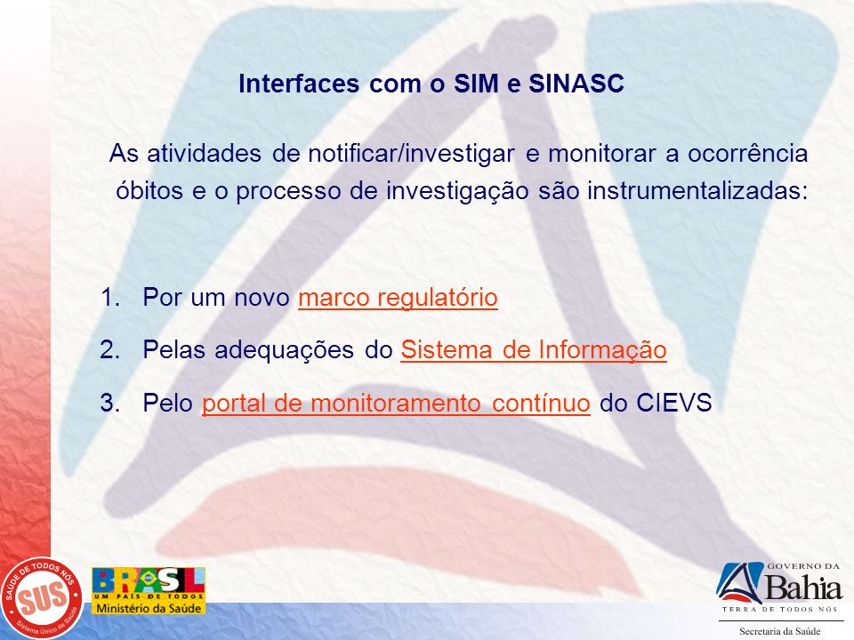 Interfaces com o SIM e SINASC As atividades de notificar/investigar e monitorar a ocorrência óbitos e o processo de investigação são instrumentalizada