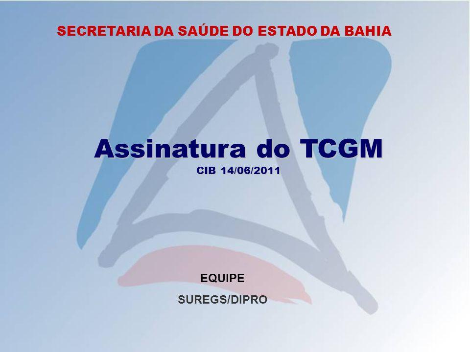 SECRETARIA DA SAÚDE DO ESTADO DA BAHIA Assinatura do TCGM CIB 14/06/2011 EQUIPE SUREGS/DIPRO