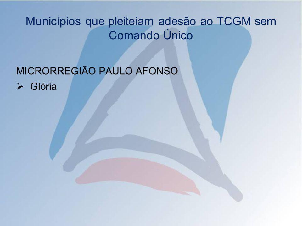 Municípios que pleiteiam adesão ao TCGM sem Comando Único MICRORREGIÃO PAULO AFONSO Glória