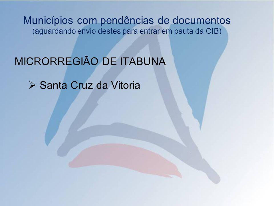 Municípios com pendências de documentos (aguardando envio destes para entrar em pauta da CIB) MICRORREGIÃO DE ITABUNA Santa Cruz da Vitoria