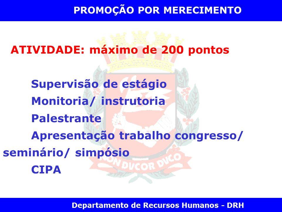 Departamento de Recursos Humanos - DRH PROMOÇÃO POR MERECIMENTO ATIVIDADE: máximo de 200 pontos Supervisão de estágio Monitoria/ instrutoria Palestran