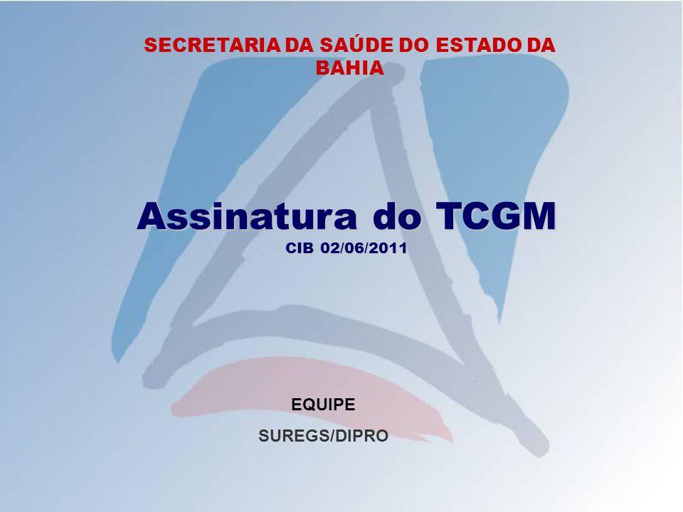 SECRETARIA DA SAÚDE DO ESTADO DA BAHIA Assinatura do TCGM CIB 02/06/2011 EQUIPE SUREGS/DIPRO