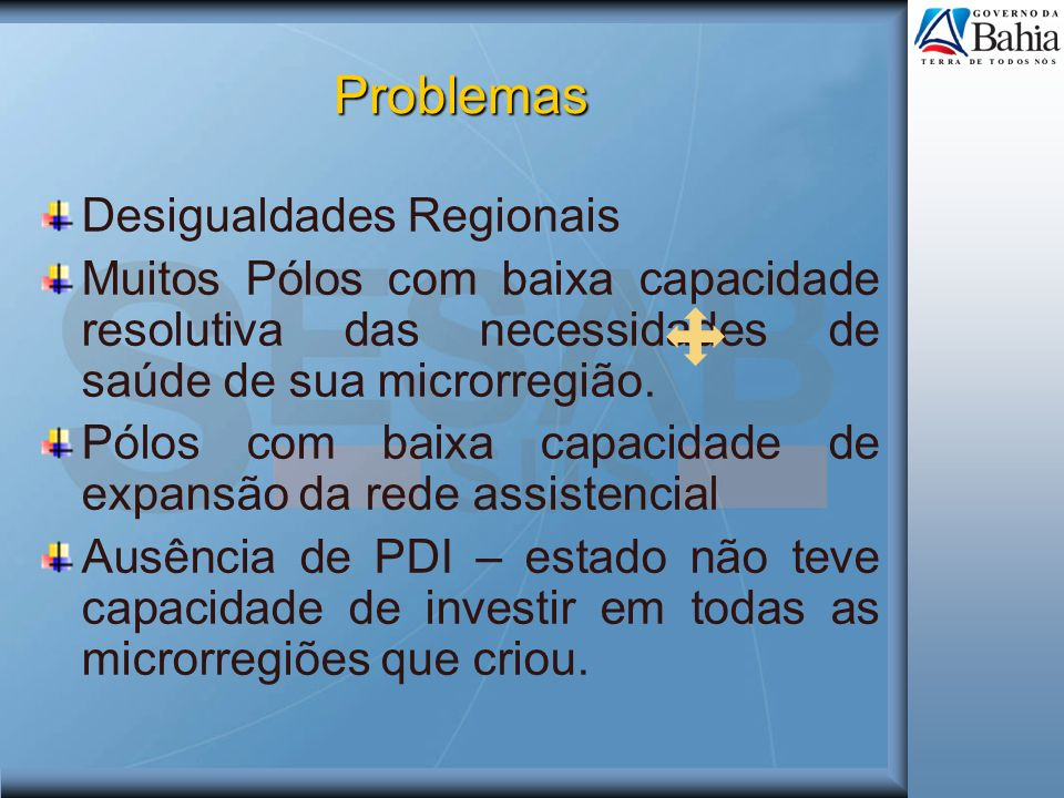 Problemas Desigualdades Regionais Muitos Pólos com baixa capacidade resolutiva das necessidades de saúde de sua microrregião. Pólos com baixa capacida