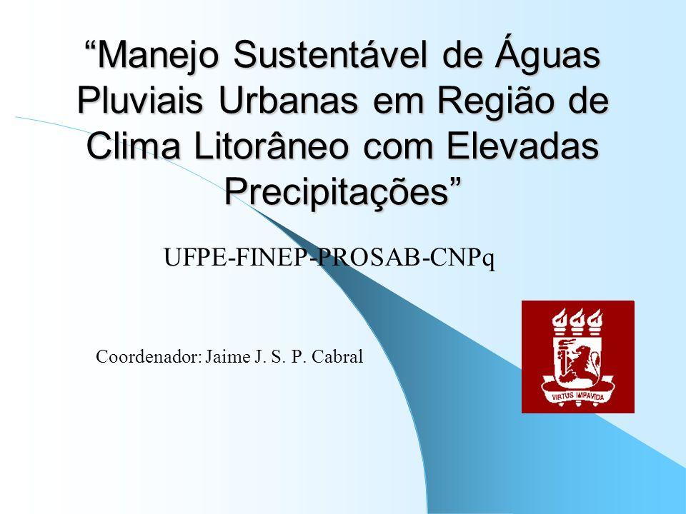 Manejo Sustentável de Águas Pluviais Urbanas em Região de Clima Litorâneo com Elevadas Precipitações UFPE-FINEP-PROSAB-CNPq Coordenador: Jaime J. S. P