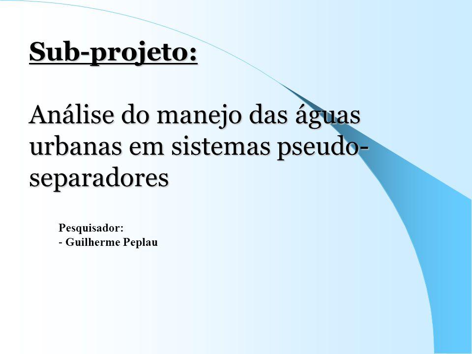 Sub-projeto: Análise do manejo das águas urbanas em sistemas pseudo- separadores Pesquisador: - Guilherme Peplau