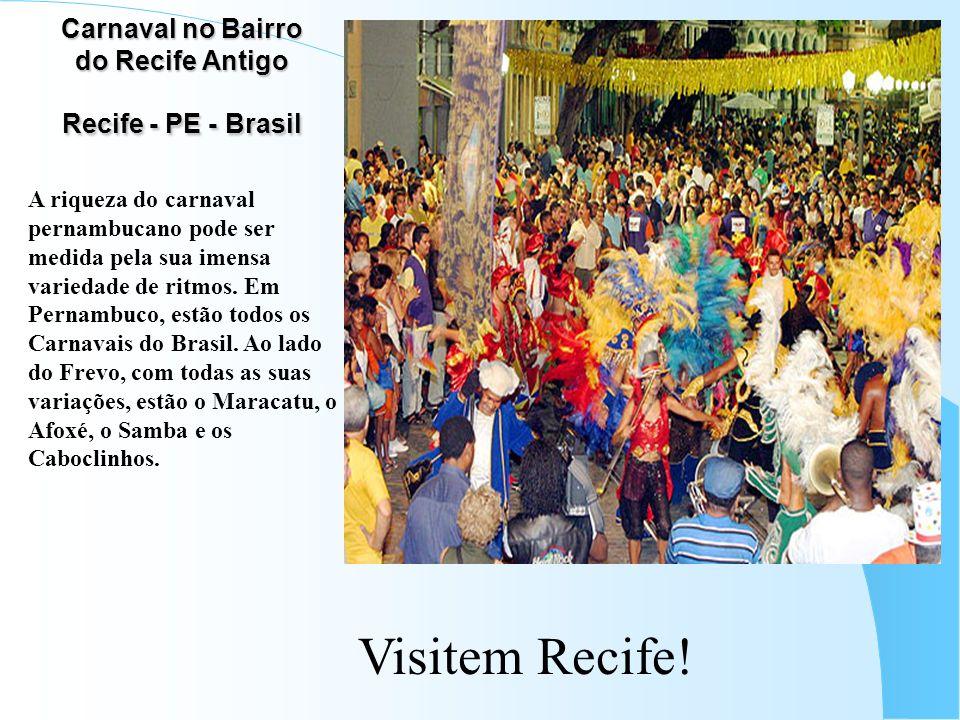 Carnaval no Bairro do Recife Antigo Recife - PE - Brasil A riqueza do carnaval pernambucano pode ser medida pela sua imensa variedade de ritmos. Em Pe