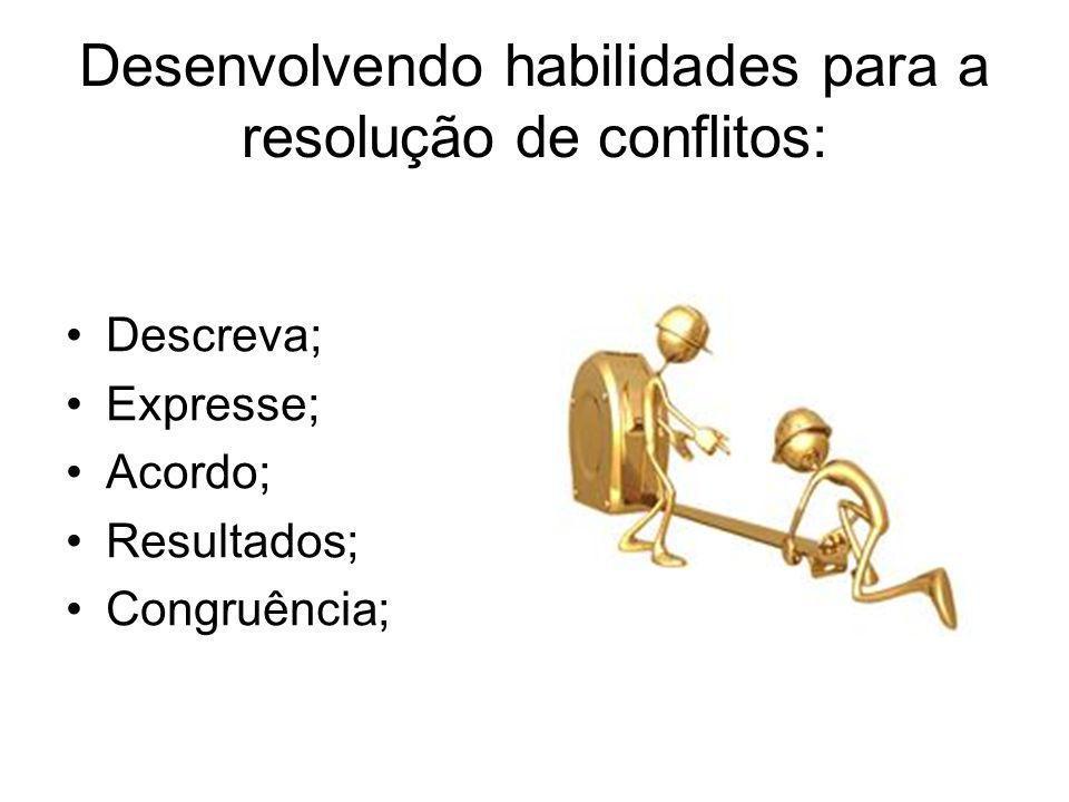 Desenvolvendo habilidades para a resolução de conflitos: Descreva; Expresse; Acordo; Resultados; Congruência;